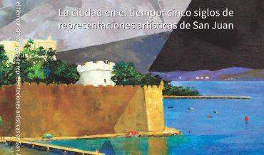 La Ciudad en el Tiempo: cinco siglos de representaciones artísticas de San Juan